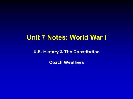 Unit 7 Notes: World War I U.S. History & The Constitution Coach Weathers.