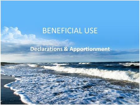 BENEFICIAL USE Declarations & Apportionment. 57-3-109 Water Rights Addenda Passed in 2010; effective 7-1-2011 Applies to deeds that – Convey fee simple.