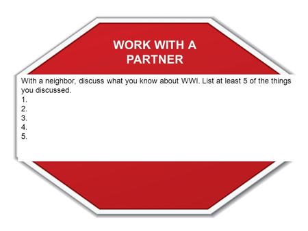 With a neighbor, discuss what you know about WWI. List at least 5 of the things you discussed. 1. 2. 3. 4. 5. WORK WITH A PARTNER.