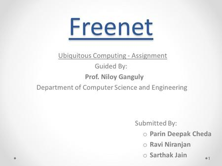 Freenet Ubiquitous Computing - Assignment Guided By: Prof. Niloy Ganguly Department of Computer Science and Engineering Submitted By: o Parin Deepak Cheda.