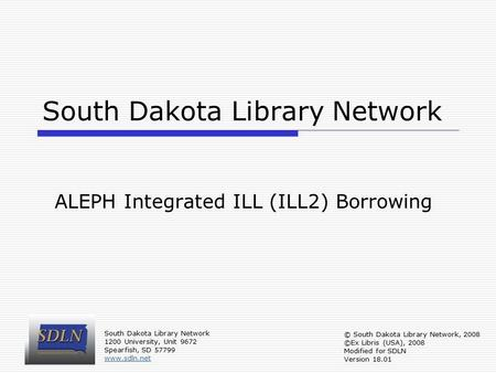South Dakota Library Network ALEPH Integrated ILL (ILL2) Borrowing South Dakota Library Network 1200 University, Unit 9672 Spearfish, SD 57799 www.sdln.net.