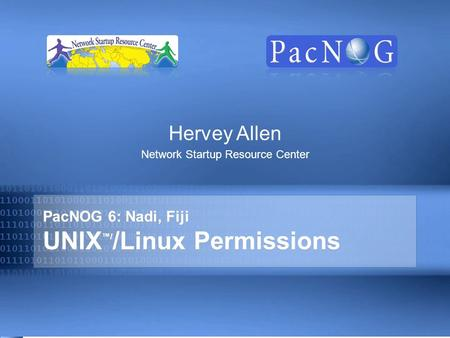 PacNOG 6: Nadi, Fiji UNIX ™/ /Linux Permissions Hervey Allen Network Startup Resource Center.