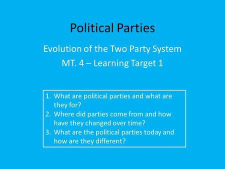 Political Parties Evolution of the Two Party System MT. 4 – Learning Target 1 1.What are political parties and what are they for? 2.Where did parties come.