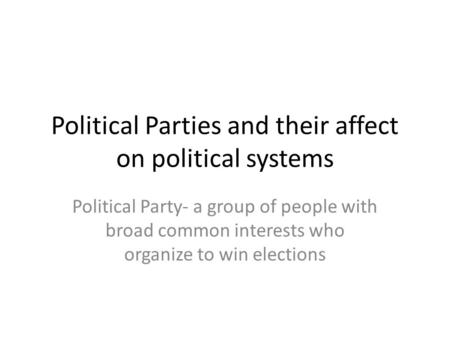 Political Parties and their affect on political systems Political Party- a group of people with broad common interests who organize to win elections.