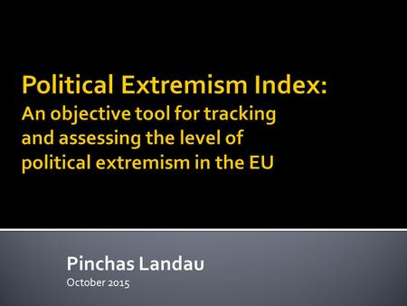 Pinchas Landau October 2015. Summary  Political extremism in Europe is widely perceived to be on the rise  However, no tool is available to provide.