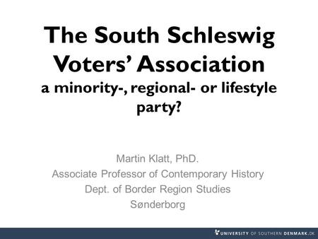 The South Schleswig Voters' Association a minority-, regional- or lifestyle party? Martin Klatt, PhD. Associate Professor of Contemporary History Dept.