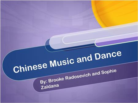 Chinese Music and Dance By: Brooke Radosevich and Sophie Zaldana.