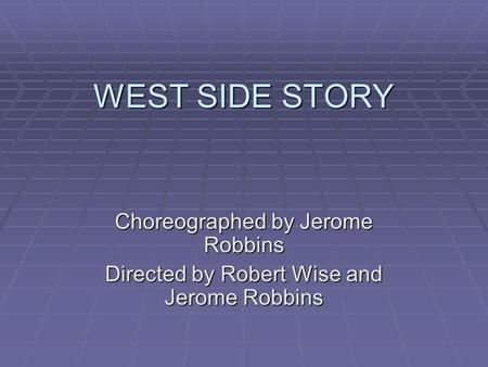 WEST SIDE STORY Choreographed by Jerome Robbins Directed by Robert Wise and Jerome Robbins.