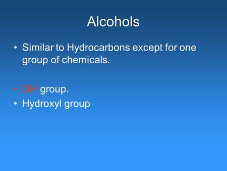 Alcohols Similar to Hydrocarbons except for one group of chemicals. OH group. Hydroxyl group.