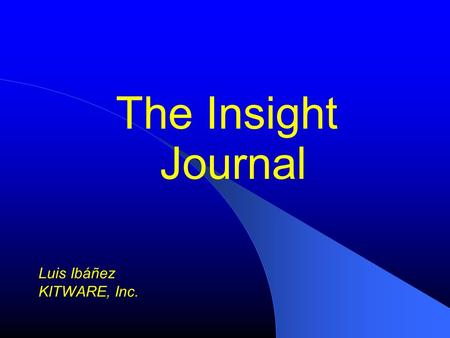 The Insight Journal Luis Ibáñez KITWARE, Inc.. NAMIC and The Insight Journal.