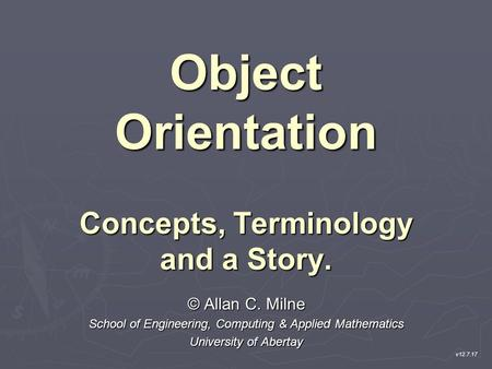 Object Orientation Concepts, Terminology and a Story. © Allan C. Milne School of Engineering, Computing & Applied Mathematics University of Abertay v12.7.17.