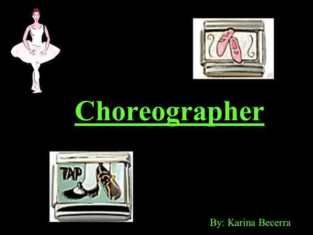 Choreographer By: Karina Becerra. What they do… Choreographers: Audition performers for one or more dance parts in a production. Coordinate original dance.