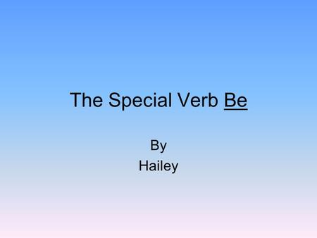 The Special Verb Be By Hailey. Use am or was with the subject I. I was the best player last year. I am 10 yrs. Old. He was at the movie theaters. I.