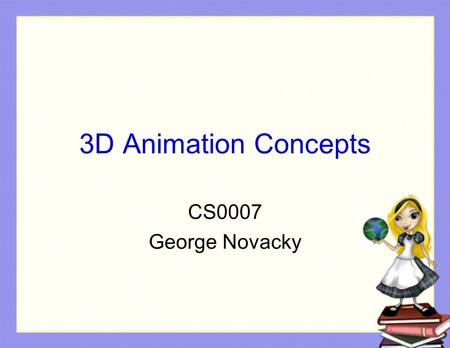 3D Animation Concepts CS0007 George Novacky. Overview Creating a new world (slides 5 – 13) Remembering camera position (slides 14 - 22)