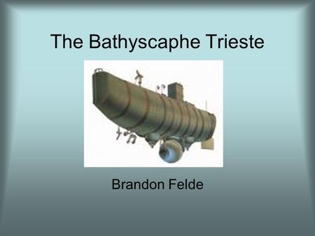 The Bathyscaphe Trieste Brandon Felde. Trieste Developed by Auguste Piccard, Swiss physicist and inventor Named after the city Trieste, Italy –Most of.