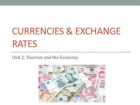 CURRENCIES & EXCHANGE RATES Unit 2: Tourism and the Economy.