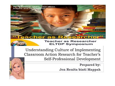 Understanding Culture of Implementing Classroom Action Research for Teacher's Self-Professional Development Prepared by: Jen Renita binti Mappah.