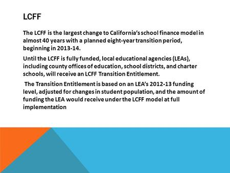 LCFF The LCFF is the largest change to California's school finance model in almost 40 years with a planned eight-year transition period, beginning in 2013-14.