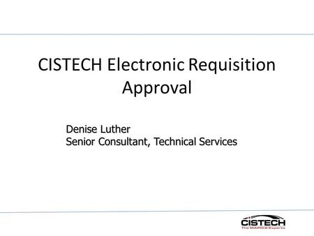 CISTECH Electronic Requisition Approval Denise Luther Senior Consultant, Technical Services.
