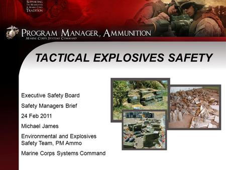 Executive Safety Board Safety Managers Brief 24 Feb 2011 Michael James Environmental and Explosives Safety Team, PM Ammo Marine Corps Systems Command TACTICAL.