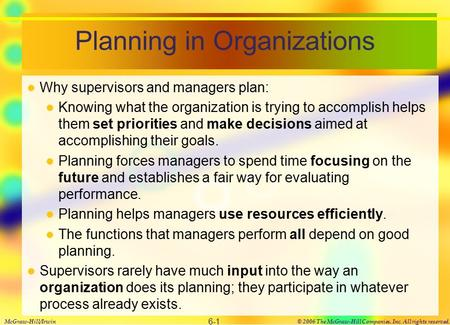 Planning in Organizations Why supervisors and managers plan: Knowing what the organization is trying to accomplish helps them set priorities and make decisions.