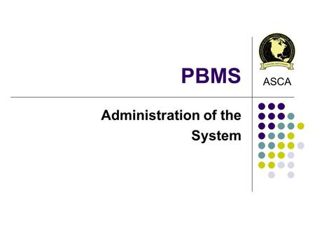 PBMS Administration of the System ASCA. System Administration 3 Level of Users: PBMS Administrator Access to entire system Set up PBMS and Organization.