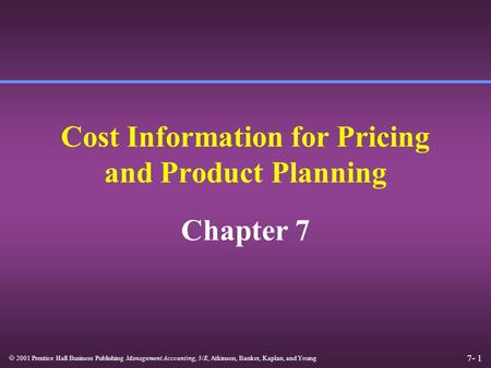 7- 1  2001 Prentice Hall Business Publishing Management Accounting, 3/E, Atkinson, Banker, Kaplan, and Young Cost Information for Pricing and Product.