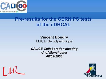 Vincent Boudry LLR, École polytechnique CALICE Collaboration meeting U. of Manchester 08/09/2008 Pre-results for the CERN PS tests of the eDHCAL.
