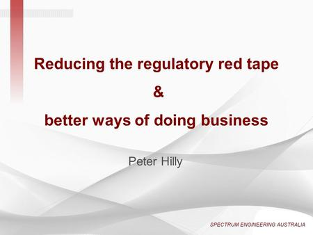 Reducing the regulatory red tape & better ways of doing business Peter Hilly.