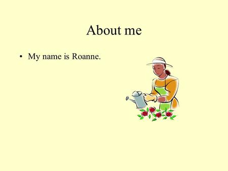 About me My name is Roanne.. My life I was born in China. I also grew up in China. I lived in a big city. Chinese is my first language.