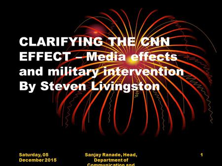 Saturday, 05 December 2015 Sanjay Ranade, Head, Department of Communication and Journalism, University of Mumbai 1 CLARIFYING THE CNN EFFECT – Media effects.