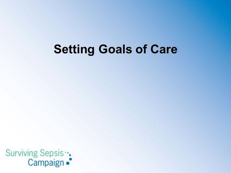 Setting Goals of Care. SSC 2012 Guidelines Setting Goals of Care We recommend that goals of care and prognosis be discussed with patients and families.