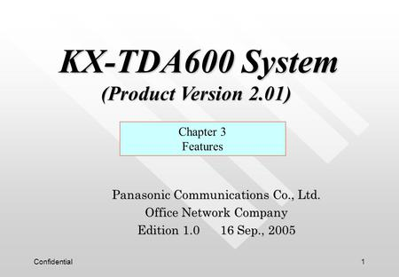 Confidential1 Panasonic Communications Co., Ltd. Office Network Company Edition 1.0 16 Sep., 2005 Chapter 3 Features KX-TDA600 System (Product Version.