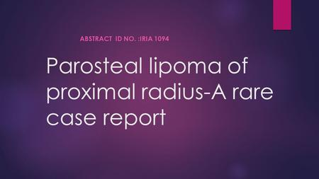 Parosteal lipoma of proximal radius-A rare case report ABSTRACT ID NO. :IRIA 1094.