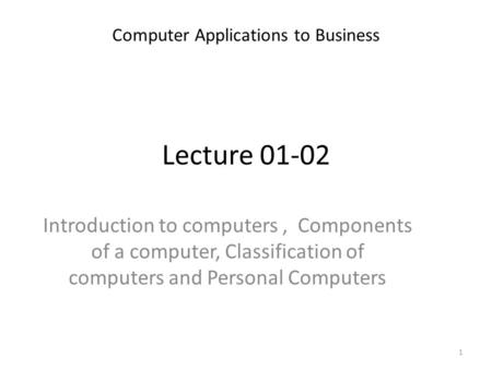 Lecture 01-02 Introduction to computers, Components of a computer, Classification of computers and Personal Computers Computer Applications to Business.