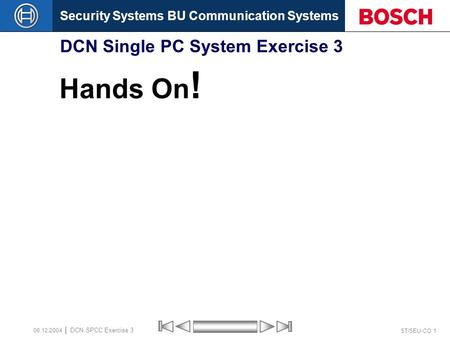 Security Systems BU Communication Systems ST/SEU-CO 1 DCN SPCC Exercise 3 08.12.2004 DCN Single PC System Exercise 3 Hands On !