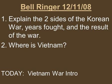 Bell Ringer 12/11/08 1.Explain the 2 sides of the Korean War, years fought, and the result of the war. 2.Where is Vietnam? TODAY: Vietnam War Intro.