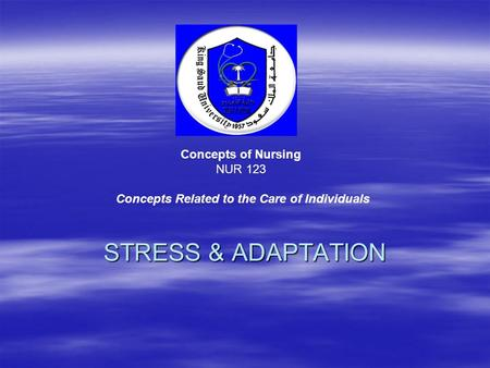 STRESS & ADAPTATION Concepts of Nursing NUR 123 Concepts Related to the Care of Individuals.