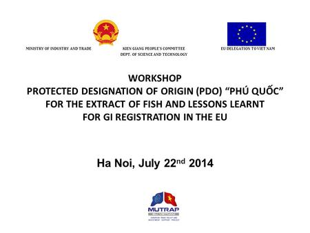 "WORKSHOP PROTECTED DESIGNATION OF ORIGIN (PDO) ""PHÚ QUỐC"" FOR THE EXTRACT OF FISH AND LESSONS LEARNT FOR GI REGISTRATION IN THE EU Ha Noi, July 22 nd 2014."