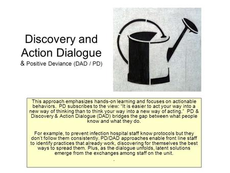 Discovery and Action Dialogue & Positive Deviance (DAD / PD) This approach emphasizes hands-on learning and focuses on actionable behaviors. PD subscribes.
