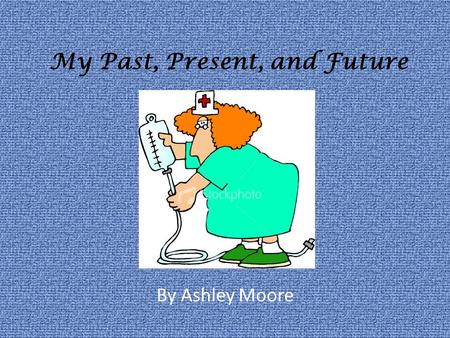 My Past, Present, and Future By Ashley Moore. My Past I took care of people. I always wanted to be a nurse. My parents were very young. My dad did what.