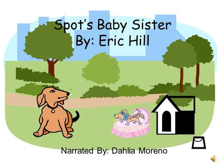 Spot's Baby Sister By: Eric Hill Narrated By: Dahlia Moreno.