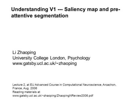 Understanding V1 --- Saliency map and pre- attentive segmentation Li Zhaoping University College London, Psychology www.gatsby.ucl.ac.uk/~zhaoping Lecture.