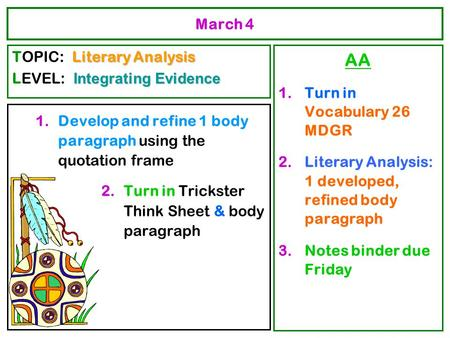 March 4 1.Develop and refine 1 body paragraph using the quotation frame 2.Turn in Trickster Think Sheet & body paragraph AA 1.Turn in Vocabulary 26 MDGR.