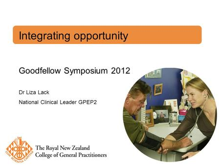 Integrating opportunity Goodfellow Symposium 2012 Dr Liza Lack National Clinical Leader GPEP2.