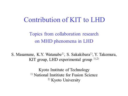 Contribution of KIT to LHD Topics from collaboration research on MHD phenomena in LHD S. Masamune, K.Y. Watanabe 1), S. Sakakibara 1), Y. Takemura, KIT.
