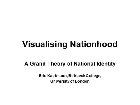 Visualising Nationhood A Grand Theory of National Identity Eric Kaufmann, Birkbeck College, University of London.