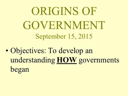 ORIGINS OF GOVERNMENT September 15, 2015 Objectives: To develop an understanding HOW governments began.