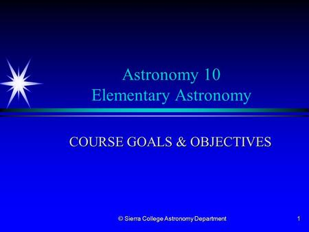© Sierra College Astronomy Department 1 Astronomy 10 Elementary Astronomy COURSE GOALS & OBJECTIVES.
