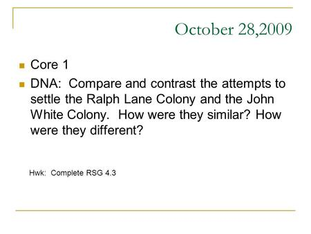 October 28,2009 Core 1 DNA: Compare and contrast the attempts to settle the Ralph Lane Colony and the John White Colony. How were they similar? How were.